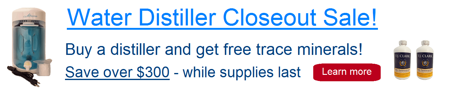 Water Distiller Closeout Sale! Buy a distiller and get free trace minerals while supplies last.